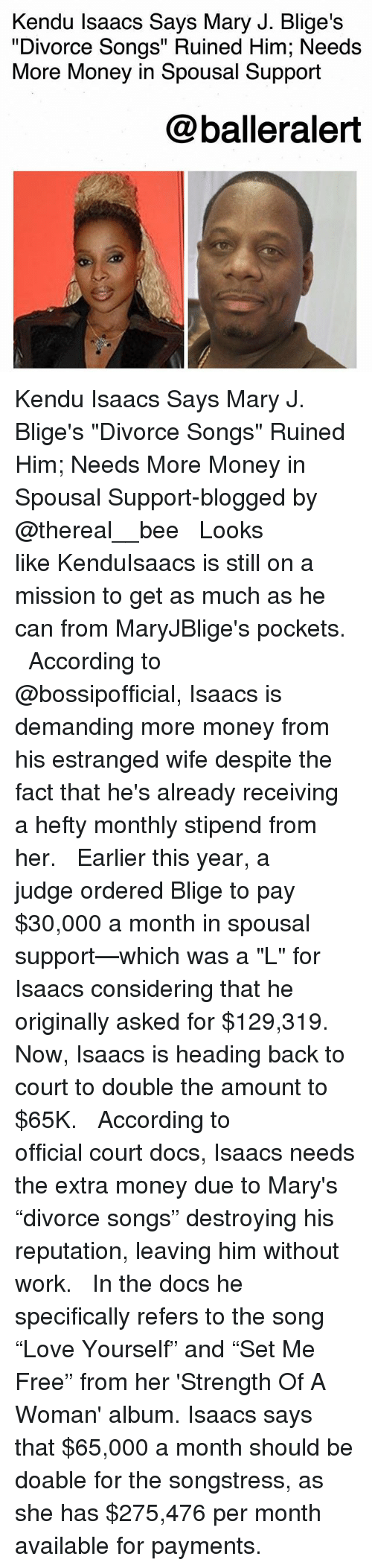 "Memes, Money, and Work: Kendu Isaacs Says Mary J. Blige's  ""Divorce Songs"" Ruined Him; Needs  More Money in Spousal Support  @balleralert Kendu Isaacs Says Mary J. Blige's ""Divorce Songs"" Ruined Him; Needs More Money in Spousal Support-blogged by @thereal__bee ⠀⠀⠀⠀⠀⠀⠀⠀⠀ ⠀⠀ Looks like KenduIsaacs is still on a mission to get as much as he can from MaryJBlige's pockets. ⠀⠀⠀⠀⠀⠀⠀⠀⠀ ⠀⠀ According to @bossipofficial, Isaacs is demanding more money from his estranged wife despite the fact that he's already receiving a hefty monthly stipend from her. ⠀⠀⠀⠀⠀⠀⠀⠀⠀ ⠀⠀ Earlier this year, a judge ordered Blige to pay $30,000 a month in spousal support—which was a ""L"" for Isaacs considering that he originally asked for $129,319. Now, Isaacs is heading back to court to double the amount to $65K. ⠀⠀⠀⠀⠀⠀⠀⠀⠀ ⠀⠀ According to official court docs, Isaacs needs the extra money due to Mary's ""divorce songs"" destroying his reputation, leaving him without work. ⠀⠀⠀⠀⠀⠀⠀⠀⠀ ⠀⠀ In the docs he specifically refers to the song ""Love Yourself"" and ""Set Me Free"" from her 'Strength Of A Woman' album. Isaacs says that $65,000 a month should be doable for the songstress, as she has $275,476 per month available for payments."