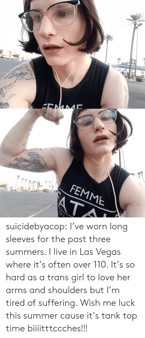 Ata: KENM   FEMME  ATA suicidebyacop:  I've worn long sleeves for the past three summers.  I live in Las Vegas where it's often over 110.  It's so hard as a trans girl to love her arms and shoulders but I'm tired of suffering.  Wish me luck this summer cause it's tank top time biiiitttccches!!!