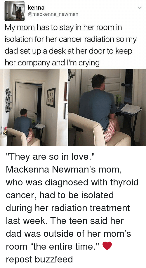 """Newman: kenna  @mackenna newman  My mom has to stay in her room in  isolation for her cancer radiation so my  dad set up a desk at her door to keep  her company and I'm crying """"They are so in love."""" Mackenna Newman's mom, who was diagnosed with thyroid cancer, had to be isolated during her radiation treatment last week. The teen said her dad was outside of her mom's room """"the entire time."""" ❤️ repost buzzfeed"""