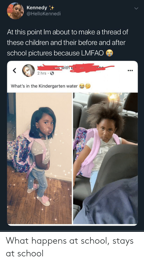 before and after: Kennedy  @HelloKennedi  At this point Im about to make a thread of  these children and their before and after  school pictures because LMFAO  with L  2 hrs  What's in the Kindergarten water What happens at school, stays at school