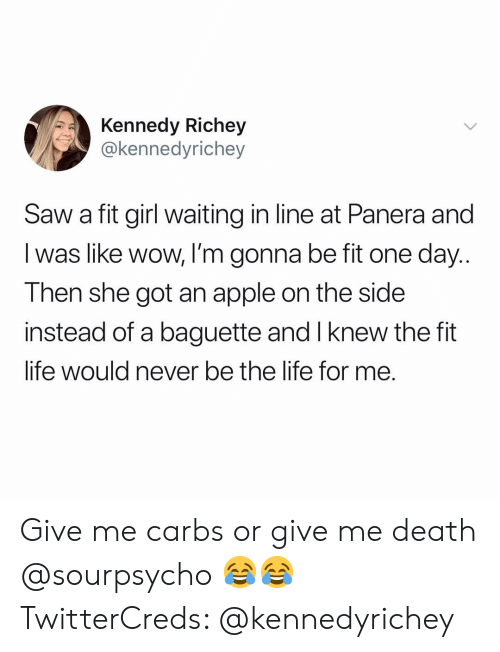 carbs: Kennedy Richey  @kennedyrichey  Saw a fit girl waiting in line at Panera and  I was like wow, I'm gonna be fit one day..  Then she got an apple on the side  instead of a baguette and I knew the fit  life would never be the lite for me. Give me carbs or give me death @sourpsycho 😂😂 TwitterCreds: @kennedyrichey