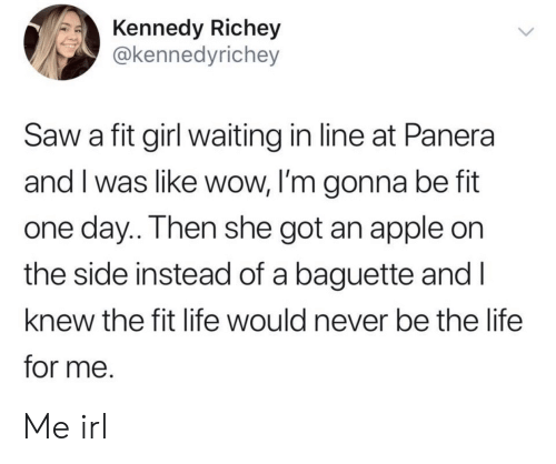 Im Gonna Be: Kennedy Richey  @kennedyrichey  Saw a fit girl waiting in line at Panera  and I was like wow, I'm gonna be fit  one day.. Then she got an apple on  the side instead of a baguette and I  knew the fit life would never be the life  for me. Me irl