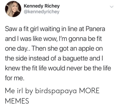 Im Gonna Be: Kennedy Richey  @kennedyrichey  Saw a fit girl waiting in line at Panera  and I was like wow, I'm gonna be fit  one day.. Then she got an apple on  the side instead of a baguette and I  knew the fit life would never be the life  for me. Me irl by birdspapaya MORE MEMES