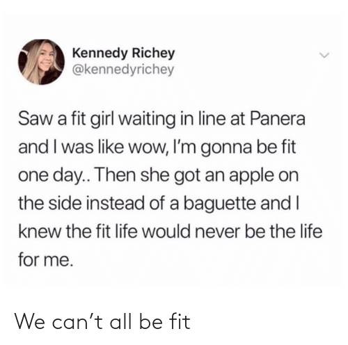 Apple: Kennedy Richey  @kennedyrichey  Saw a fit girl waiting in line at Panera  and I was like wow, I'm gonna be fit  one day.. Then she got an apple on  the side instead of a baguette and I  knew the fit life would never be the life  for me. We can't all be fit