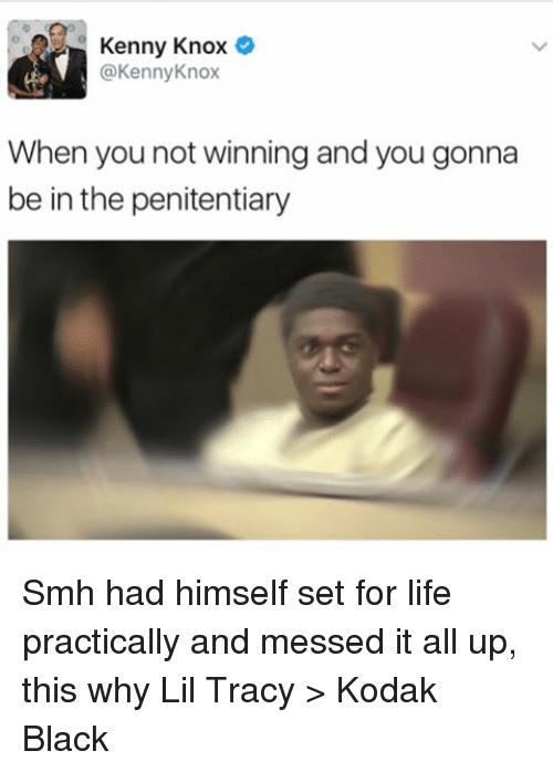 Life, Memes, and Smh: Kenny Knox  @Kenny Knox  When you not winning and you gonna  be in the penitentiary Smh had himself set for life practically and messed it all up, this why Lil Tracy > Kodak Black