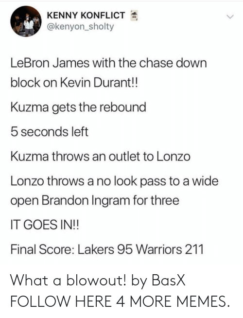 rebound: KENNY KONFLICT  @kenyon_sholty  LeBron James with the chase down  block on Kevin Durant!!  Kuzma gets the rebound  5 seconds left  Kuzma throws an outlet to Lonzo  Lonzo throws a no look pass to a wide  open Brandon Ingram for three  IT GOES IN!!  Final Score: Lakers 95 Warriors 211 What a blowout! by BasX FOLLOW HERE 4 MORE MEMES.