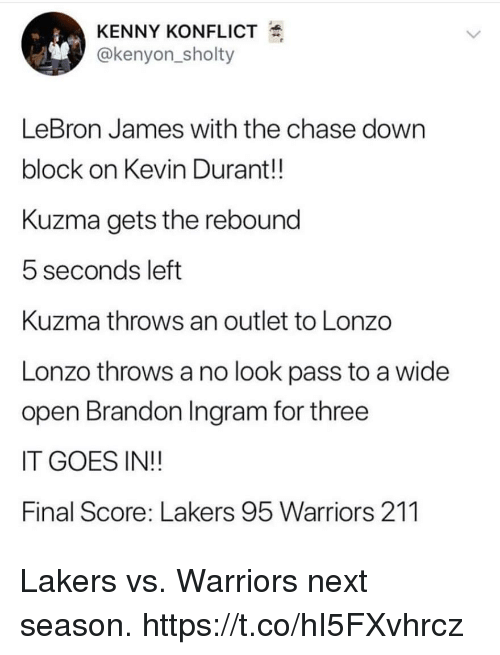rebound: KENNY KONFLICT  @kenyon_sholty  LeBron James with the chase dowrn  block on Kevin Durant!!  Kuzma gets the rebound  5 seconds left  Kuzma throws an outlet to Lonzo  Lonzo throws a no look pass to a wide  open Brandon Ingram for three  IT GOES IN!!  Final Score: Lakers 95 Warriors 211 Lakers vs. Warriors next season. https://t.co/hI5FXvhrcz