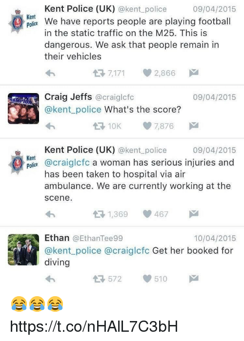 Football, Police, and Soccer: Kent Police (UK) @kent_police  09/04/2015  Kent  polie e have reports people are playing football  in the static traffic on the M25. This is  dangerous. We ask that people remain in  their vehicles  7,171 2,866ド.  Craig Jeffs @craiglcfc  09/04/2015  s @kent police What's the score?  10K 7,876  Kent Police (UK) @kent_police  09/04/2015  Kent  Polie @craiglcfc a woman has serious injuries and  has been taken to hospital via air  ambulance. We are currently working at the  scene  1,369 467  Ethan @EthanTee99  @kent police @craiglcfc Get her booked for  diving  10/04/2015  572  510 😂😂😂 https://t.co/nHAlL7C3bH