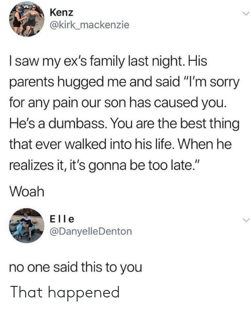 """that happened: Kenz  @kirk_mackenzie  I saw my ex's family last night. His  parents hugged me and said """"I'm sorry  for any pain our son has caused you.  He's a dumbass. You are the best thing  that ever walked into his life. When he  realizes it, it's gonna be too late.""""  II  Woah  Elle  @Danyelle Denton  no one said this to you That happened"""