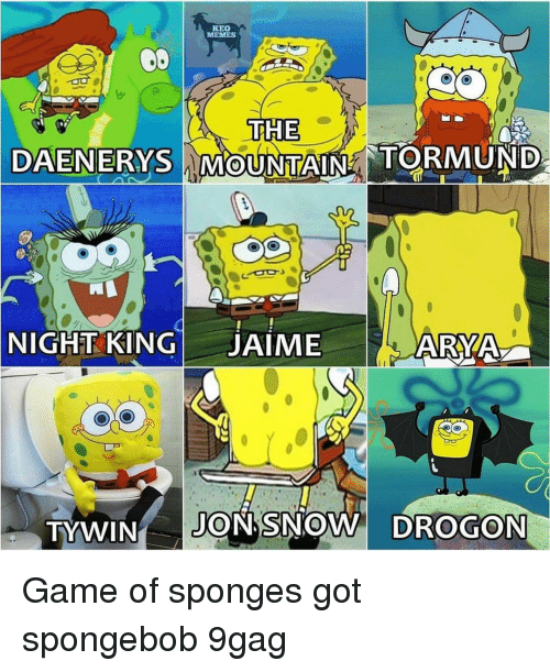 9gag, Memes, and SpongeBob: KEO  TTHE  DAENERYS MOUNTAIN TORMUNID  NIGHT KINGJAIME  ARYA  TYWIN JON SNOW DROGON Game of sponges⠀ got spongebob 9gag
