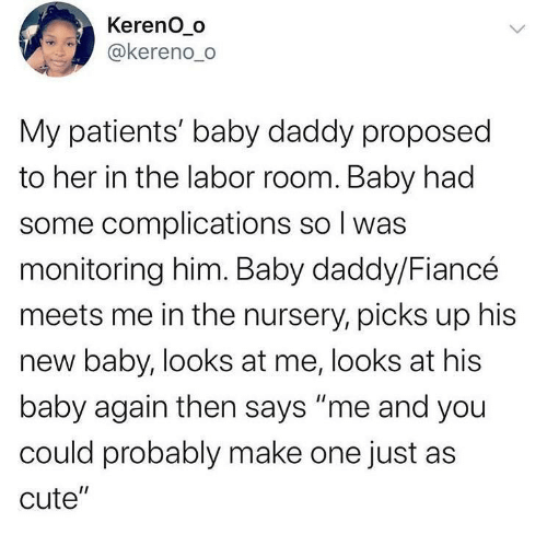 "Baby Daddy, Cute, and Fiance: Kereno_o  @kereno_o  My patients' baby daddy proposed  to her in the labor room. Baby had  some complications so I was  monitoring him. Baby daddy/Fiancé  meets me in the nursery, picks up his  new baby, looks at me, looks at his  baby again then says ""me and you  could probably make one just as  cute""  <>"