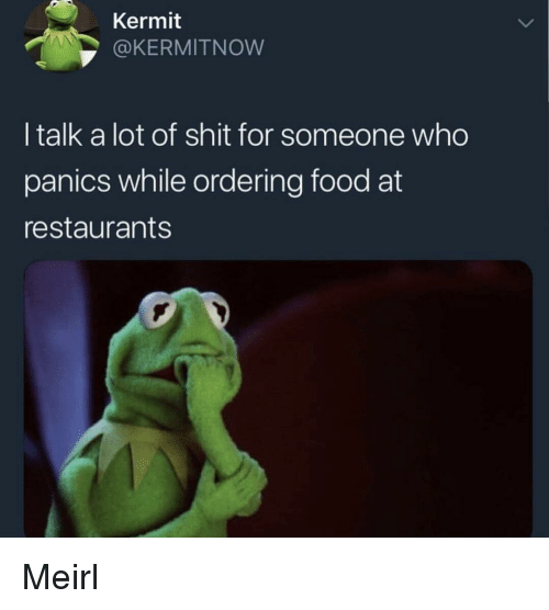 Ordering Food: Kermit  OKERMITNOW  I talk a lot of shit for someone who  panics while ordering food at  restaurants Meirl