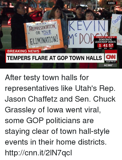 Memes, News, and Break: KERO  KEVIN  REPRESENTATION  ELIMINATION!  MCD  TONIGHT AT 10 PM ET  DEMOCRATIC  ND  LEADERSHIP DEBATE  1 41 57  HRS  MIN  SEC  BREAKING NEWS  TEMPERS FLARE AT GoP TowN HALLS CNN  8:18 PM ET  AC360° After testy town halls for representatives like Utah's Rep. Jason Chaffetz and Sen. Chuck Grassley of Iowa went viral, some GOP politicians are staying clear of town hall-style events in their home districts. http://cnn.it/2lN7qcI