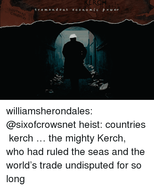 Target, Tumblr, and Blog: KERO  t r e men dous economic Pw er  SCUtERn  coLaniEs williamsherondales: @sixofcrowsnet heist: countries ⟶ kerch … the mighty Kerch, who had ruled the seas and the world's trade undisputed for so long