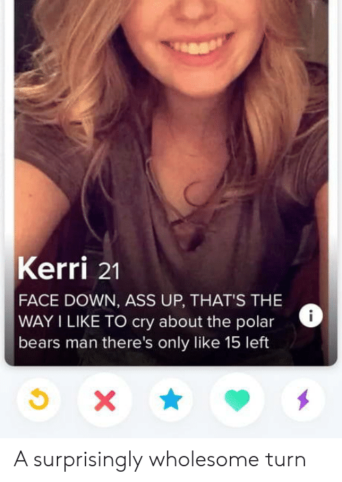 polar bears: Kerri 21  FACE DOWN, ASS UP, THAT'S THE  WAY I LIKE TO cry about the polar  bears man there's only like 15 left  X A surprisingly wholesome turn