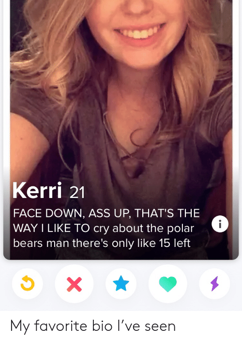 polar bears: Kerri 21  FACE DOWN, ASS UP, THAT'S THE  WAY I LIKE TO cry about the polar  bears man there's only like 15 left  X My favorite bio I've seen