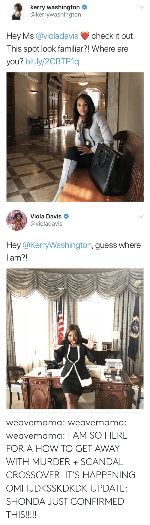 viola: kerry washington  @kerrywashington  Hey Ms @violadavis check it out  I his spot look familiar?! Where are  you? bit.ly/2CBTP1q   Viola Davis  @violadavis  100  VIS  Hey @KerryWashington, quess where  lam?! weavemama: weavemama:  weavemama:  I AM SO HERE FOR A HOW TO GET AWAY WITH MURDER + SCANDAL CROSSOVER  IT'S HAPPENING OMFFJDKSSKDKDK  UPDATE: SHONDA JUST CONFIRMED THIS!!!!!