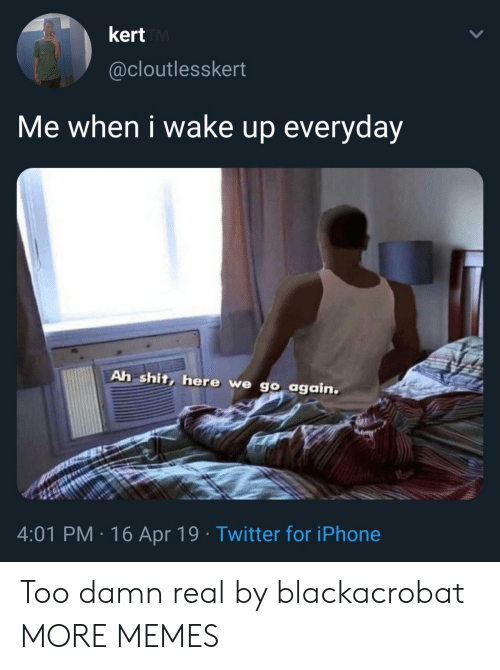 When I Wake Up: kert  @cloutlesskert  Me when i wake up everyday  Ah shit, here we go again  4:01 PM 16 Apr 19 Twitter for iPhone Too damn real by blackacrobat MORE MEMES
