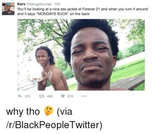 """A Nice Ass: Kerv@Kervgotcurves 10h  You'll be looking at a nice ass jacket at Forever 21 and when you turn it around  and it says """"MONDAYS SUCK"""" on the back  27549K <p>why tho 🤔 (via /r/BlackPeopleTwitter)</p>"""