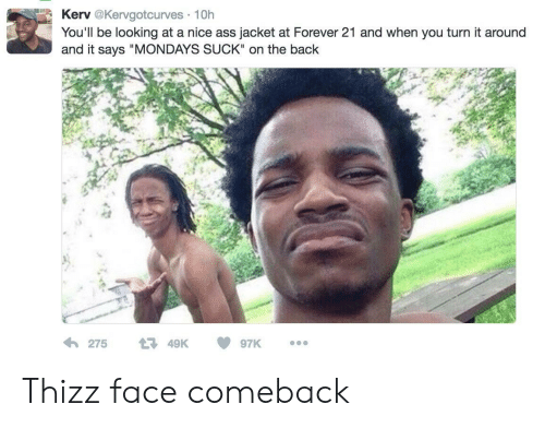 """A Nice Ass: Kerv@Kervgotcurves 10h  You'll be looking at a nice ass jacket at Forever 21 and when you turn it around  and it says """"MONDAYS SUCK"""" on the back Thizz face comeback"""