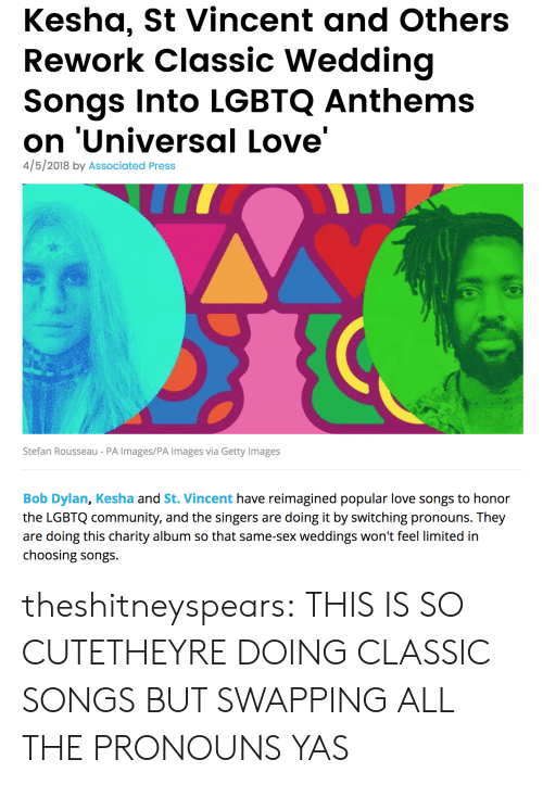 singers: Kesha, St Vincent and Others  Rework Classic Wedding  Songs Into LGBTQ Anthems  on 'Universal Love'  4/5/2018 by Associated Press  Stefan Rousseau - PA Images/PA Images via Getty Images  Bob Dylan, Kesha and St. Vincent have reimagined popular love songs to honor  the LGBTQ community, and the singers are doing it by switching pronouns. They  are doing this charity album so that same-sex weddings won't feel limited in  choosing songs theshitneyspears:  THIS IS SO CUTETHEYRE DOING CLASSIC SONGS BUT SWAPPING ALL THE PRONOUNS YAS