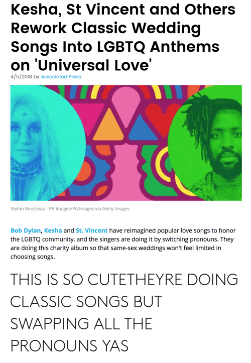 singers: Kesha, St Vincent and Others  Rework Classic Wedding  Songs Into LGBTQ Anthems  on 'Universal Love'  4/5/2018 by Associated Press  Stefan Rousseau - PA Images/PA Images via Getty Images  Bob Dylan, Kesha and St. Vincent have reimagined popular love songs to honor  the LGBTQ community, and the singers are doing it by switching pronouns. They  are doing this charity album so that same-sex weddings won't feel limited in  choosing songs THIS IS SO CUTETHEYRE DOING CLASSIC SONGS BUT SWAPPING ALL THE PRONOUNS YAS