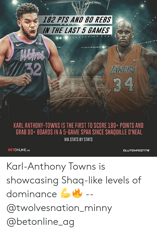 Karl-Anthony Towns: KETBALL  182 PTS AND 80 REBS  IN THE LAST 5 GAMES  KARL ANTHONY-TOWNS IS THE FIRST TO SCORE 180+ POINTS AND  GRAB 80+ BOARDS IN A 5-GAME SPAN SINCE SHAQUILLE O'NEAL  VIA STATS BY STATS  BETONLINE.AG  TS Karl-Anthony Towns is showcasing Shaq-like levels of dominance 💪🔥 -- @twolvesnation_minny @betonline_ag