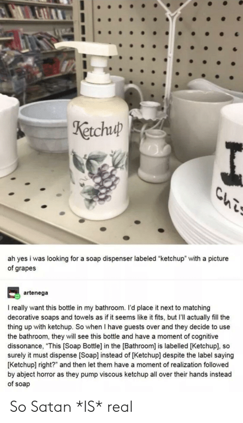 "Tumblr, Satan, and A Picture: Ketchuup  Chis  ah yes i was looking for a soap dispenser labeled ""ketchup"" with a picture  of grapes  artenega  I really want this bottle in my bathroom. I'd place it next to matching  decorative soaps and towels as if it seems like it fits, but I'll actually fill the  thing up with ketchup. So when I have guests over and they decide to use  the bathroom, they will see this bottle and have a moment of cognitive  dissonance, ""This [Soap Bottle] in the [Bathroom] is labelled [Ketchup], so  surely it must dispense [Soap] instead of [Ketchup] despite the label saying  [Ketchup] right?"" and then let them have a moment of realization followed  by abject horror as they pump viscous ketchup all over their hands instead  of soap So Satan *IS* real"