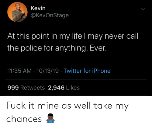 Chances: Kevín  @KevOnStage  At this point in my life I may never call  the police for anything. Ever.  11:35 AM 10/13/19 Twitter for iPhone  999 Retweets 2,946 Likes Fuck it mine as well take my chances 🤷🏿♂️