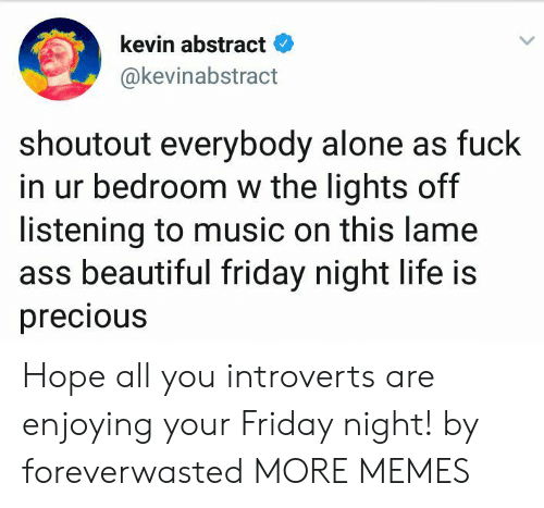 Hopingly: kevin abstract  @kevinabstract  shoutout everybody alone as fuck  in ur bedroom w the lights off  listening to music on this lame  ass beautiful friday night life is  precious Hope all you introverts are enjoying your Friday night! by foreverwasted MORE MEMES