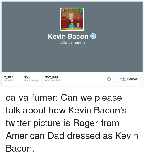 Kevin Bacon: Kevin Bacon  @kevinbacon  2,097  TWEETS  123  FOLLOWING FOLLOWERS  352,688  +9 Follow ca-va-fumer:  Can we please talk about how Kevin Bacon's twitter picture is Roger from American Dad dressed as Kevin Bacon.