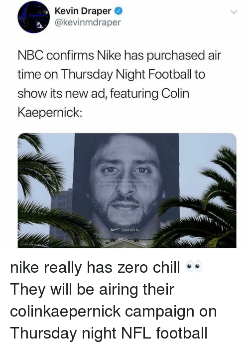 Chill, Colin Kaepernick, and Football: Kevin Draper  @kevinmdraper  NBC confirms Nike has purchased air  time on Thursday Night Football to  show its new ad, featuring Colin  Kaepernick:  in soro thing  Just do it. nike really has zero chill 👀 They will be airing their colinkaepernick campaign on Thursday night NFL football
