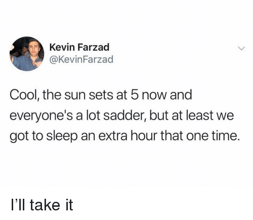 Funny, Cool, and Time: Kevin Farzad  @KevinFarzad  Cool, the sun sets at 5 now and  everyone's a lot sadder, but at least we  got to sleep an extra hour that one time. I'll take it