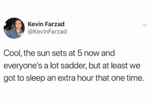 Cool, Time, and Sleep: Kevin Farzad  @KevinFarzad  Cool, the sun sets at 5 now and  everyone's a lot sadder, but at least we  got to sleep an extra hour that one time