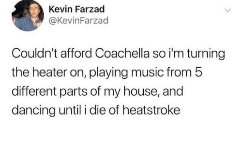 Coachella, Dancing, and Dank: Kevin Farzad  @KevinFarzad  Couldn't afford Coachella so i'm turning  the heater on, playing music from 5  different parts of my house, and  dancing until i die of heatstroke