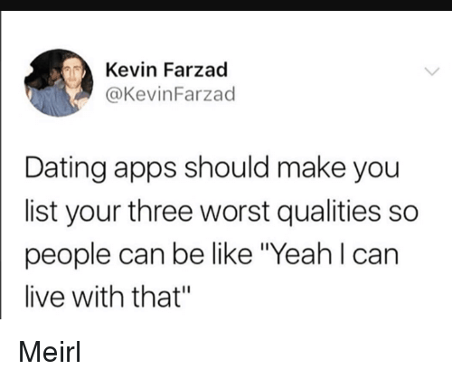 "Be Like, Dating, and Yeah: Kevin Farzad  @KevinFarzad  Dating apps should make you  list your three worst qualities so  people can be like Yeah l can  live with that"" Meirl"
