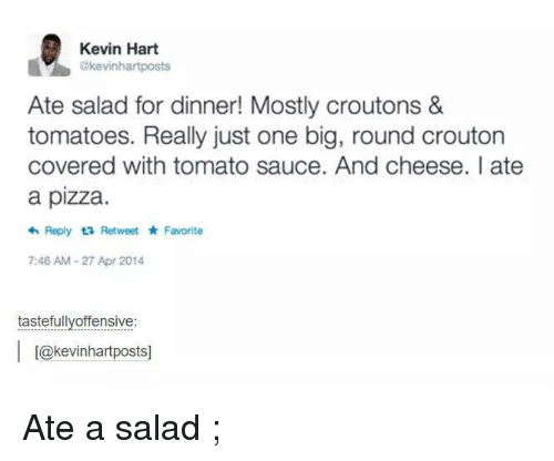 Sauced: Kevin Hart  akevinhartposts  Ate salad for dinner! Mostly croutons &  tomatoes. Really just one big, round crouton  covered with tomato sauce. And cheese. ate  a pizza.  Reply ta Retweet Favorite  7:46 AM-27 Apr 2014  tastefully offensive  l L@kevinhartpostsl Ate a salad ;