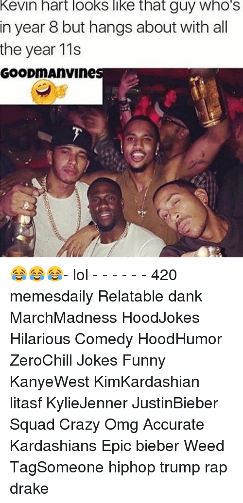 Relatables: Kevin hart looks like that guy Who S  in year 8 but hangs about with all  the year 11s  GOODmAnVines 😂😂😂- lol - - - - - - 420 memesdaily Relatable dank MarchMadness HoodJokes Hilarious Comedy HoodHumor ZeroChill Jokes Funny KanyeWest KimKardashian litasf KylieJenner JustinBieber Squad Crazy Omg Accurate Kardashians Epic bieber Weed TagSomeone hiphop trump rap drake