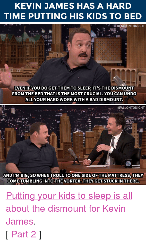 "Kevin James: KEVIN JAMES HAS A HARD  TIME PUTTING HIS KIDS TO BED   EVEN IF YOU DO GET THEM TO SLEEP, IT'S THE DISMOUNT  FROM THE BED THATIS THE MOST CRUCIAL. YOU CAN UNDO  ALL YOUR HARD WORK WITH A BAD DISMOUNT   #FALLONTONIGHT  AND I'M BIG, SO WHENIROLL TO ONE SIDE OF THE MATTRESS,THEY  COME TUMBLING INTO THE VORTEX. THEY GET STUCK IN THERE. <p><a href=""https://www.youtube.com/watch?v=XxK1zgTpXxU&amp;index=2&amp;list=UU8-Th83bH_thdKZDJCrn88g"" target=""_blank"">Putting your kids to sleep is all about the dismount for Kevin James</a>. </p><p>[ <a href=""http://www.nbc.com/the-tonight-show/segments/118676"" target=""_blank"">Part 2</a> ]<br/></p>"