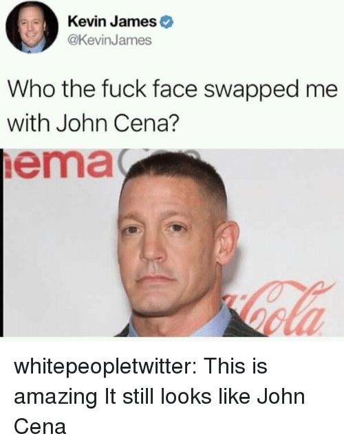 Kevin James: Kevin James  @KevinJames  Who the fuck face swapped me  with John Cena?  ema whitepeopletwitter:  This is amazing  It still looks like John Cena