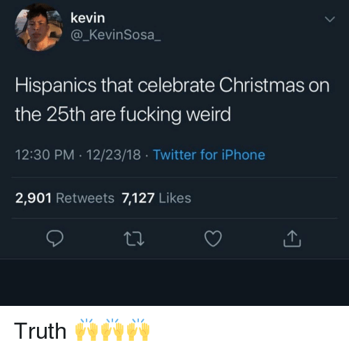 fucking weird: kevin  @_KevinSosa  Hispanics that celebrate Christmas on  the 25th are fucking weird  12:30 PM 12/23/18 Twitter for iPhone  2,901 Retweets 7,127 Likes Truth 🙌🙌🙌