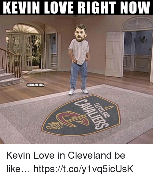 Kevin Love: KEVIN LOVE RIGHT NOW  @NBAMEMES Kevin Love in Cleveland be like… https://t.co/y1vq5icUsK