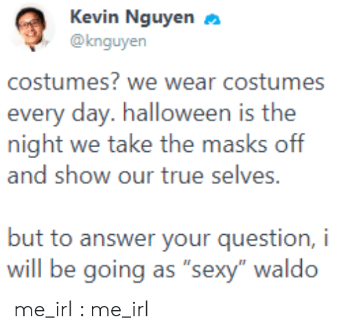 "Selves: Kevin Nguyen  @knguyen  costumes? we wear costumes  every day. halloween is the  night we take the masks off  and show our true selves.  but to answer your question, i  will be going as ""sexy"" waldo me_irl : me_irl"
