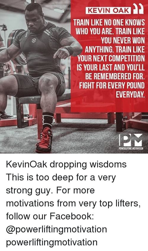 Wonned: KEVIN OAK  TRAIN LIKE NO ONE KNOWS  WHO YOU ARE. TRAIN LIKE  YOU NEVER WON  ANYTHING, TRAIN LIKE  YOUR NEXT COMPETITION  IS YOUR LAST AND YOU'LL  BE REMEMBERED FOR  FIGHT FOR EVERY POUND  EVERYDAY.  POWERLIFTING NOTIVATION KevinOak dropping wisdoms This is too deep for a very strong guy. For more motivations from very top lifters, follow our Facebook: @powerliftingmotivation powerliftingmotivation