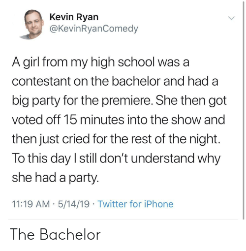 Bachelor: Kevin Ryan  @KevinRyanComedy  A girl from my high school was a  contestant on the bachelor and had a  big party for the premiere. She then got  voted off 15 minutes into the show and  then just cried for the rest of the night  To this day I still don't understand why  she had a party  11:19 AM 5/14/19 Twitter for iPhone The Bachelor