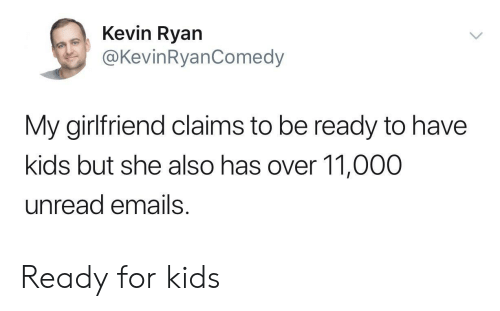 for kids: Kevin Ryan  @KevinRyanComedy  My girlfriend claims to be ready to have  kids but she also has over 11,000  unread emails Ready for kids