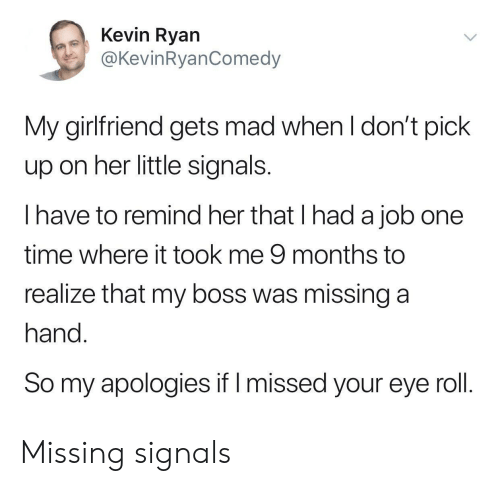 Time, Girlfriend, and Mad: Kevin Ryan  @KevinRyanComedy  My girlfriend gets mad when l don't pick  up on her little signals  I have to remind her that I had a job one  time where it took me 9 months to  realize that my boss was missing a  hand  So my apologies if I missed your eye roll Missing signals
