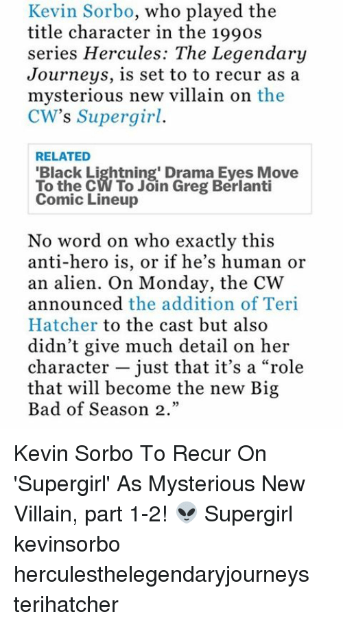 """Memes, Hercule, and Big Bad: Kevin Sorbo, who played the  title character in the 199os  series Hercules: The Legendary  Journeys, is set to to recur as a  mysterious new villain on the  CW's Supergirl.  RELATED  'Black Lightning' Drama Eves Move  To the CW To Join Greg Berlanti  Comic Lineup  No word on who exactly this  anti-hero is, or if he's human or  an alien. On Monday, the CW  announced the addition of Teri  Hatcher to the cast but also  didn't give much detail on her  character just that it's a """"role  that will become the new Big  Bad of Season 2."""" Kevin Sorbo To Recur On 'Supergirl' As Mysterious New Villain, part 1-2! 👽 Supergirl kevinsorbo herculesthelegendaryjourneys terihatcher"""