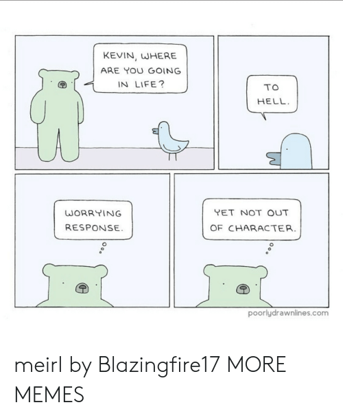 Not Out: KEVIN, WHERE  ARE YOU GOING  IN LIFE?  TO  HELL  YET NOT OUT  WORRYING  RESPONSE  OF CHARACTER.  poorlydrawnlines.com meirl by Blazingfire17 MORE MEMES