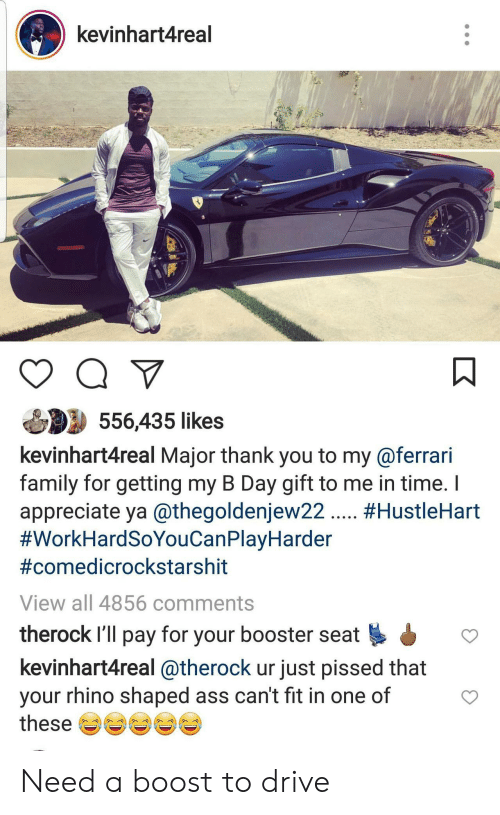 Ferrari: kevinhart4real  556,435 likes  kevinhart4real Major thank you to my@ferrari  family for getting my B Day gift to me in time.  appreciate ya @thegoldenjew22. #HustleHart  #WorkHardSoYouCanPlayHarder  #comedicrockstarshit  View all 4856 comments  therock I'll pay for your booster seat  kevinhart4real @therock ur just pissed that  your rhino shaped ass can't fit in one of  these Need a boost to drive